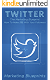 Twitter: The Marketing Blueprint - How To Make $$$ With Your Followers (Marketing Blueprints Book 4)