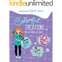 Colorful Creations You Can Make and Share (Sleepover Girls Crafts)