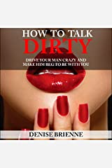 How to Talk Dirty: A Guide for Women: Drive Your Man Crazy And Make Him Beg To Be With You Audible Audiobook