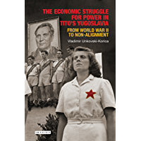 The Economic Struggle for Power in Tito's Yugoslavia: From World War II to Non-Alignment (Library of Balkan Studies Book 5)