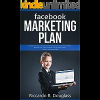 FACEBOOK MARKETING PLAN: Impara da zero a monetizzare le tue passioni e generare traffico illimitato per il tuo business con un piano pratico, efficace... ed elementare! (Principianti ma anche no)