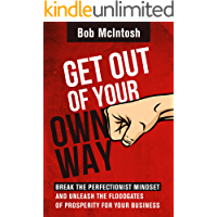 Get Out Of Your Own Way!: HOW TO BREAK THE PERFECTIONIST MINDSET AND UNLEASH THE FLOODGATES OF PROSPERITY FOR YOUR BUSINESS.