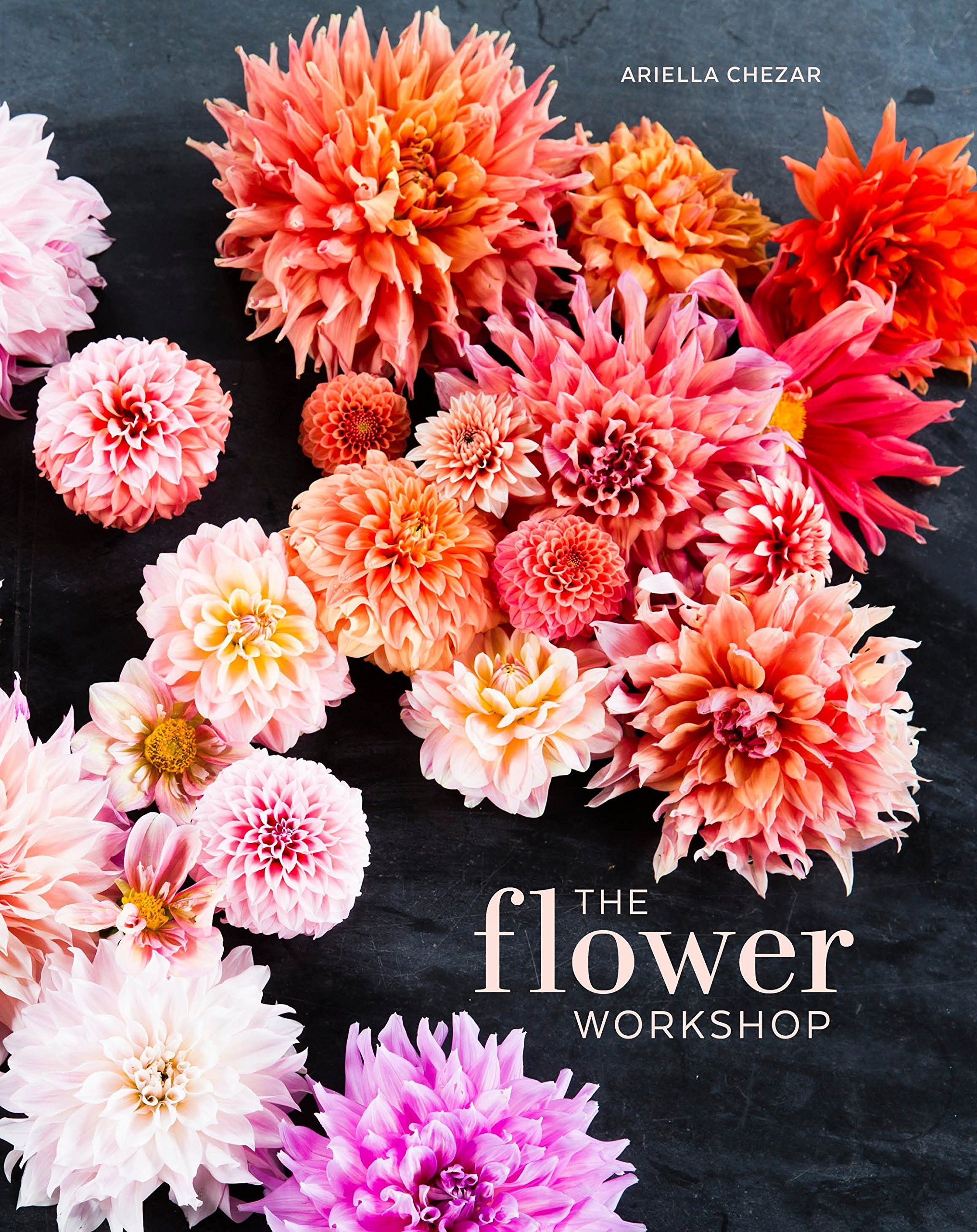 The Flower Workshop: Lessons in Arranging Blooms, Branches, Fruits, and Foraged Materials by Ten Speed Press