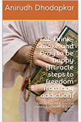 Eat-Drink-Smoke and Pray to be happy [Miracle steps to freedom from any addiction]: Give up any Addiction and replace it with pure JOY and BLISS. (Miracle Healing Book 2) Kindle Edition