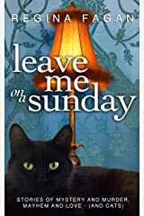 Leave Me on a Sunday: Stories of Mystery and Murder, Mayhem and Love - (And Cats) Kindle Edition