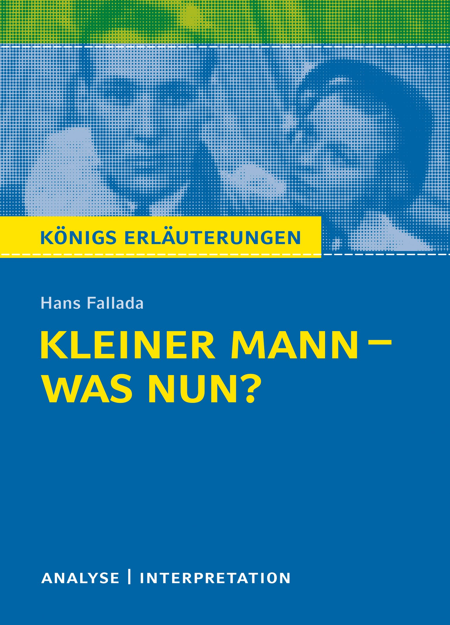 Königs Erläuterungen: Kleiner Mann - was nun? von Hans Fallada.: Textanalyse und Interpretation mit ausführlicher Inhaltsangabe und Abituraufgaben mit Lösungen