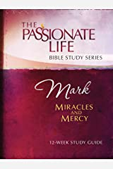 Mark: Miracles and Mercy 12-Week Study Guide (The Passionate Life Bible Study Series) Kindle Edition