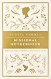 Missional Motherhood: The Everyday Ministry of Motherhood in the Grand Plan of God