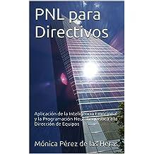 PNL para Directivos: Aplicación de la Inteligencia Emocional y la Programación Neurolingüística a la Dirección de Equipos (PNL para Profesionales nº 2) ...