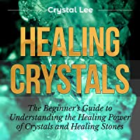 Healing Crystals: Beginner's Guide to Understanding the Healing Power of Crystals and Healing Stones