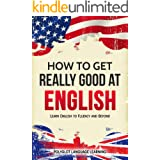 English: How to Get Really Good at English: Learn English to Fluency and Beyond
