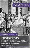 Edgar Degas, le peintre des danseuses: La passion du mouvement et de l'instantané (Artistes t. 10)