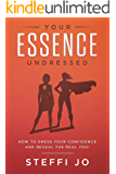 Your Essence Undressed: How to Dress Your Confidence and Reveal the Real You!