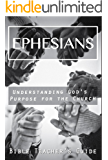 Ephesians: Understanding God's Purpose for the Church (The Bible Teacher's Guide Book 12)