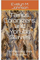 Taínos, Colonizers, and Yoruba Slaves: Synthesizing their Theologies Kindle Edition