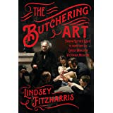 The Butchering Art: Joseph Lister's Quest to Transform the Grisly World of Victorian Medicine