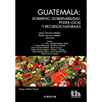 Guatemala: gobierno, gobernabilidad, poder local y recursos naturales (Crónica) (Spanish Edition)