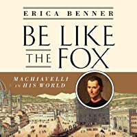 Be Like the Fox: Machiavelli in His World