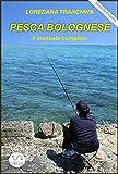Pesca bolognese. Il manuale completo (Italian Edition)
