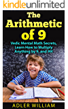 The Arithmetic of 9: Vedic Mental Math Secrets, Learn How to Multiply anything by 9, and 99!