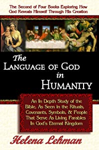 The Language of God in Humanity - An In Depth Study of the Bible, As Seen in the Rituals, Covenants, Symbols, and People That Serve As Living Parables ... Revealed Through His Creation Book 2)