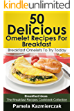 50 Delicious Omelet Recipes For Breakfast – Breakfast Omelets To Try Today (Breakfast Ideas - The Breakfast Recipes Cookbook Collection 9)