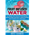 Fruit Infused Water: 50+ Original Fruit Infused SPA Water Recipes to Revolutionize Your Health, Cleanse Your Body and (if desired) Start Losing Weight (Weight Loss, Alkaline Diet Book 1)