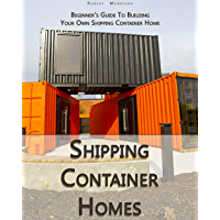 Shipping Container Homes: Beginner's Guide To Building Your Own Shipping Container Home (English Edition)