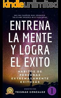 ENTRENA LA MENTE Y LOGRA EL EXITO: HABITOS DE PERSONAS ALTAMENTE EXITOSAS (Lograr el