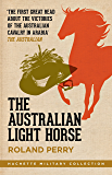 The Australian Light Horse: The magnificent Australian force and its decisive victories in Arabia in World War I…