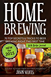 Home Brewing: 70 Top Secrets & Tricks To Beer Brewing Right The First Time: A Guide To Home Brew Any Beer You Want (With Recipe Journal)