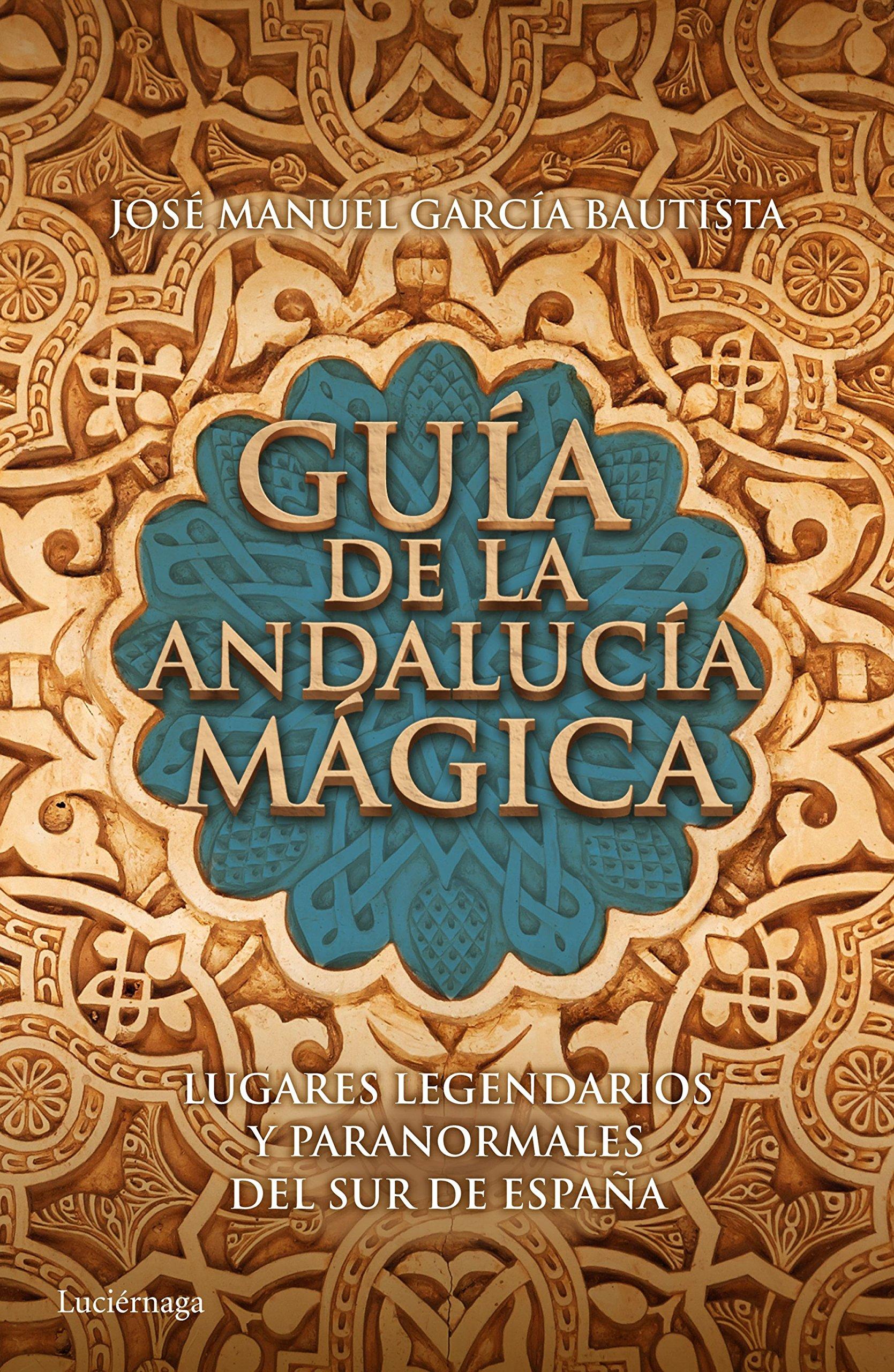 Guía de la Andalucía mágica: Lugares legendarios y paranormales del sur de España Guías mágicas: Amazon.es: García Bautista, José Manuel: Libros