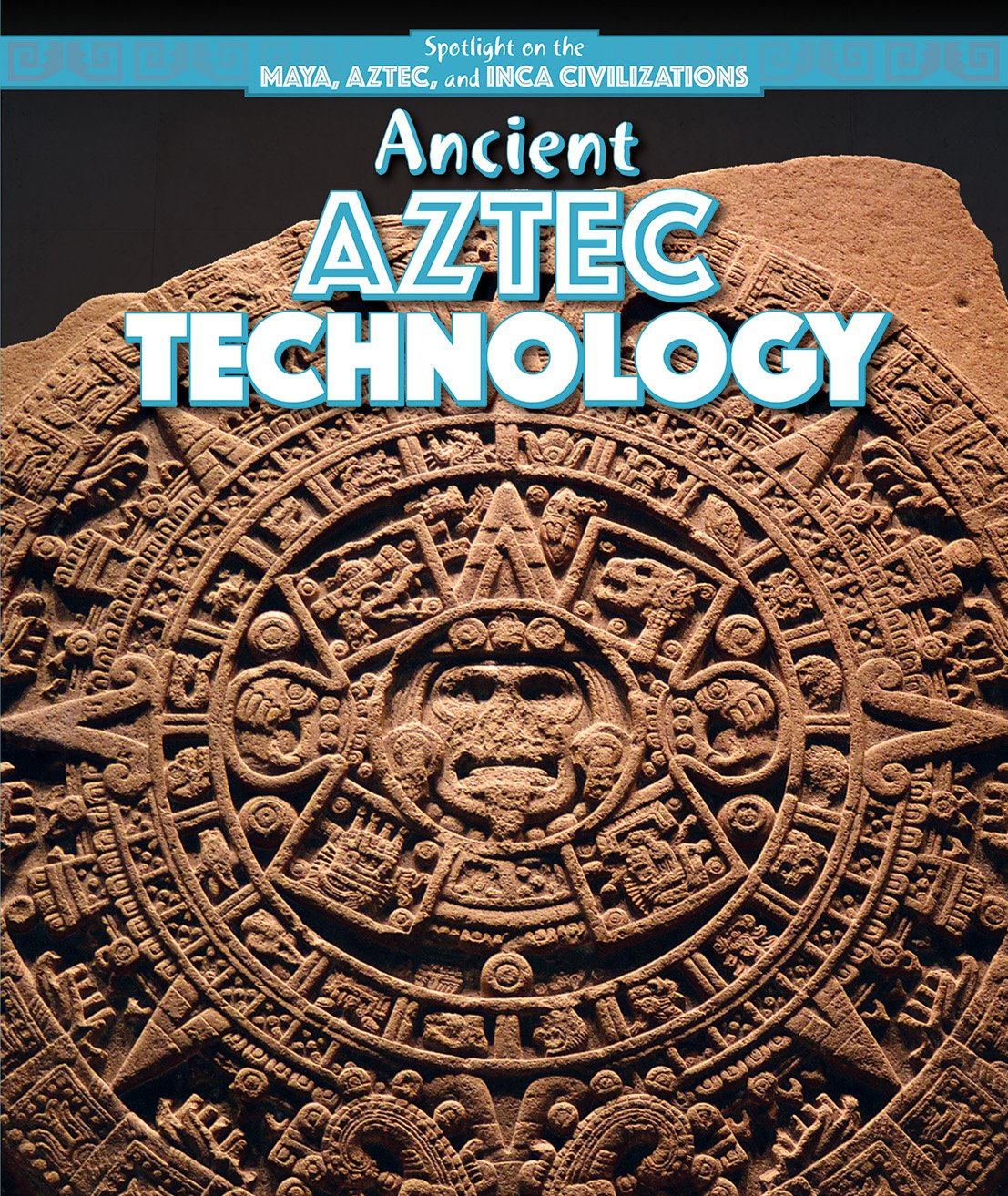 Ancient Aztec Technology (Spotlight on the Maya, Aztec, and Inca Civilizations)
