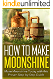 How to Make Moonshine: Make Moonshine Today with this Proven Step-by-Step Guide