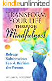 Transform Your Life through Mindfulness: Release Subconscious Fear & Reclaim the Present