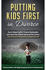 Putting Kids First in Divorce: How to Reduce Conflict, Preserve Relationships and Protect Children During and After Divorce Kindle Edition