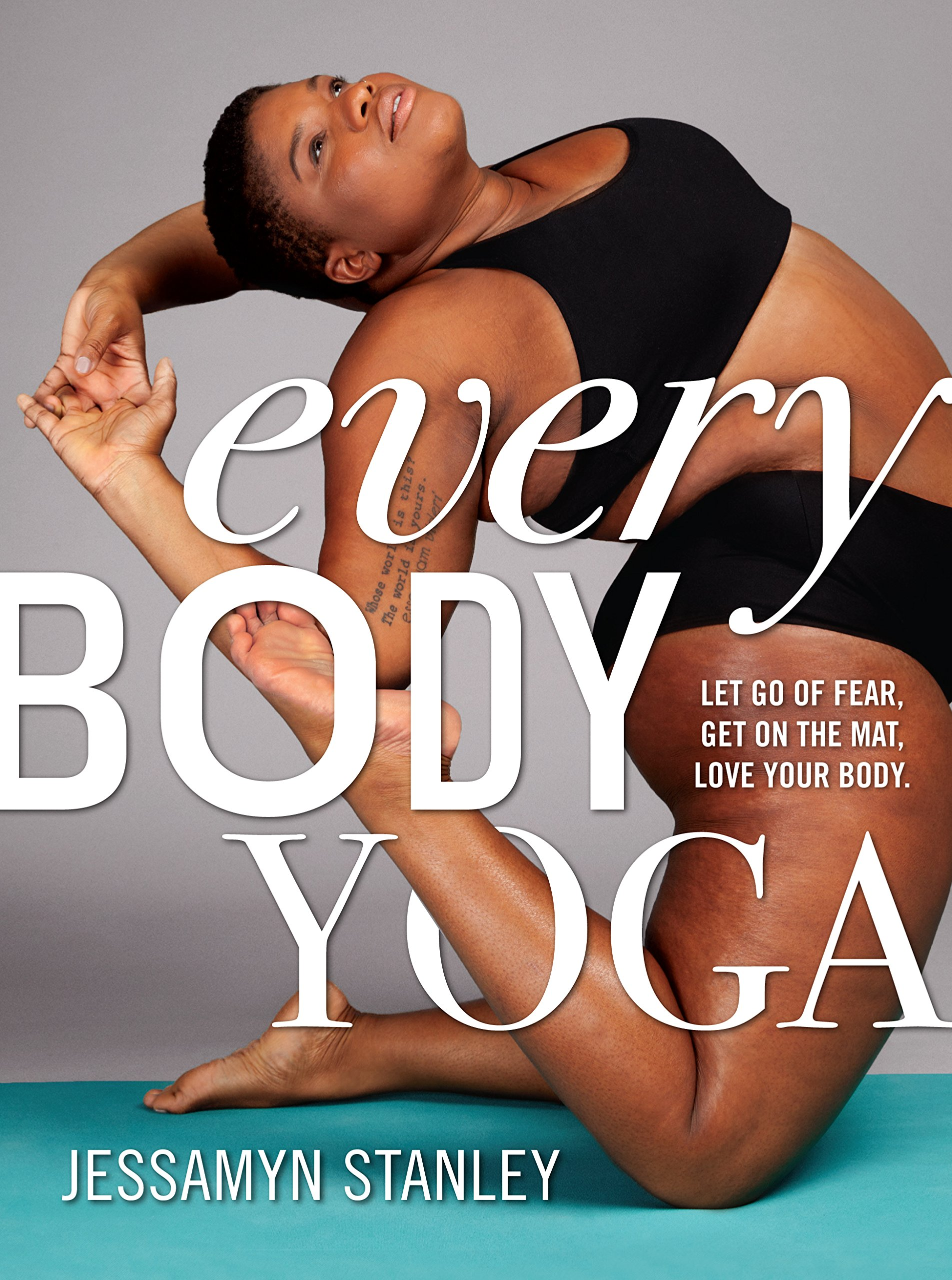 Every Body Yoga: Let Go of Fear, Get on the Mat. Love Your Body
