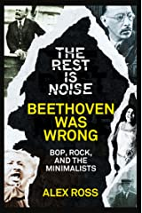 The Rest Is Noise Series: Beethoven Was Wrong: Bop, Rock, and the Minimalists Kindle Edition