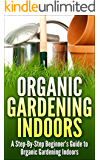 Urban Organic Gardening Indoors: A Step-By-Step Beginner's Guide to Growing A Garden Indoors