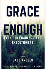 Grace Enough - Even for enablers and executioners: Grace is never an excuse, but always a solution. Kindle Edition