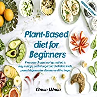 Plant-Based Diet for Beginners: A no-stress, 3-week start up to: stay in shape, control sugar and cholesterol levels…