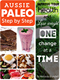Aussie Paleo Step By Step: Improve your health and lose weight one change at a time
