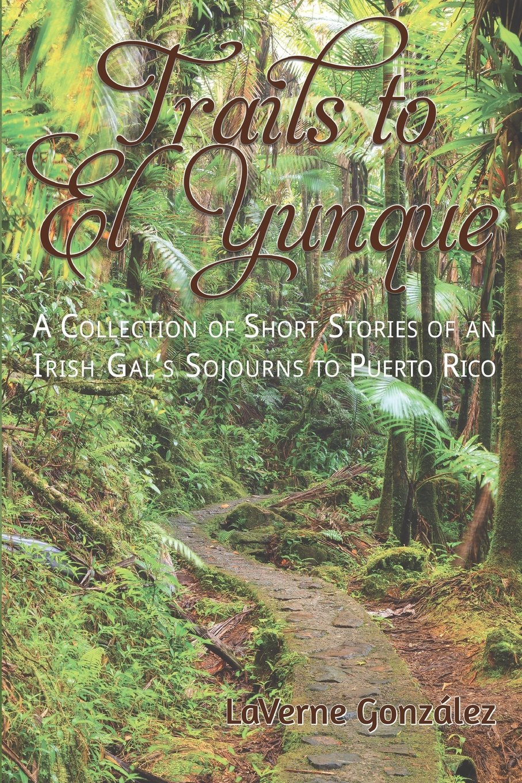 Trails to El Yunque: A Collection of Short Stories of an Irish Gals Sojourns to Puerto Rico: Amazon.es: Gonzalez, Laverne: Libros en idiomas extranjeros