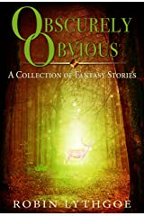 Obscurely Obvious: Revised and Expanded Edition: A Collection of Fantasy Short Stories Kindle Edition