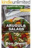 Arugula Salads: 60 Quick & Easy Gluten Free Low Cholesterol Whole Foods Recipes full of Antioxidants & Phytochemicals