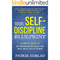The Self-Discipline Blueprint: A Simple Guide to Beat Procrastination, Achieve Your Goals, and Get the Life You Want…