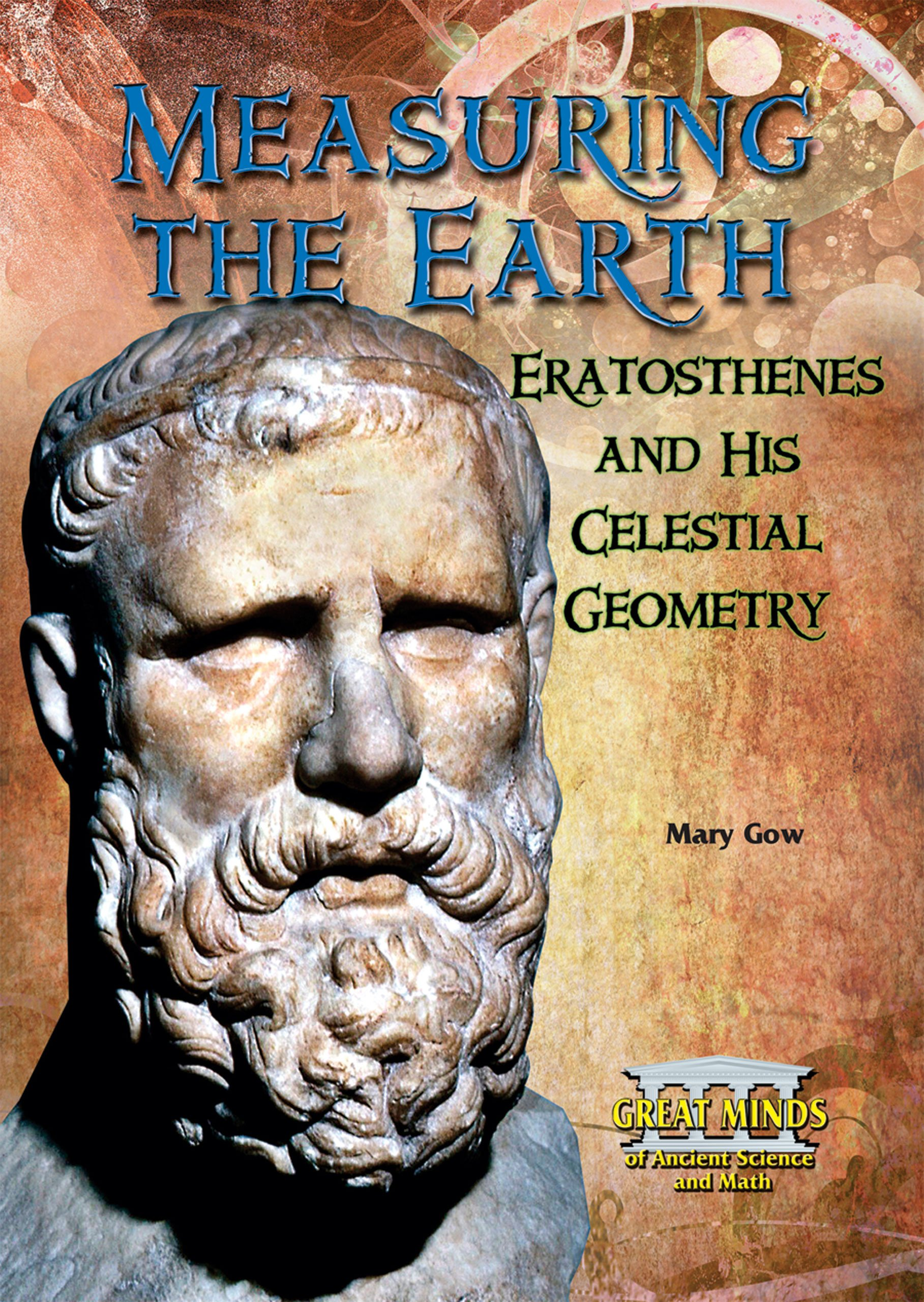 Read Online Measuring the Earth: Eratosthenes and His Celestial Geometry (Great Minds of Ancient Science and Math) ebook