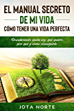 El Manual Secreto de Mi Vida: Cómo Tener una Vida Perfecta: Descubriendo quién soy, qué quiero, por qué y cómo conseguirlo (Spanish Edition)