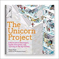 The Unicorn Project: A Novel About Developers, Digital Disruption, and Thriving...