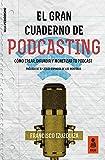 El Gran Cuaderno de Podcasting: Cómo crear, difundir y monetizar tu podcast (Kailas Periodismo)